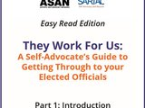 Cover of the toolkit displaying the following writing: Easy Read Edition They Work For Us: A Self-Advocate's Guide to Getting Through to your Elected Officials Part 1: Introduction